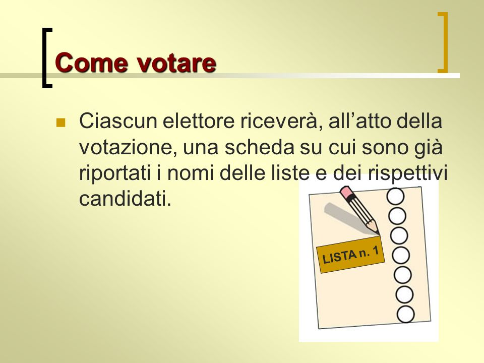 Come votare Ciascun elettore riceverà, all'atto della votazione, una scheda su cui sono già riportati i nomi delle liste e dei rispettivi candidati.