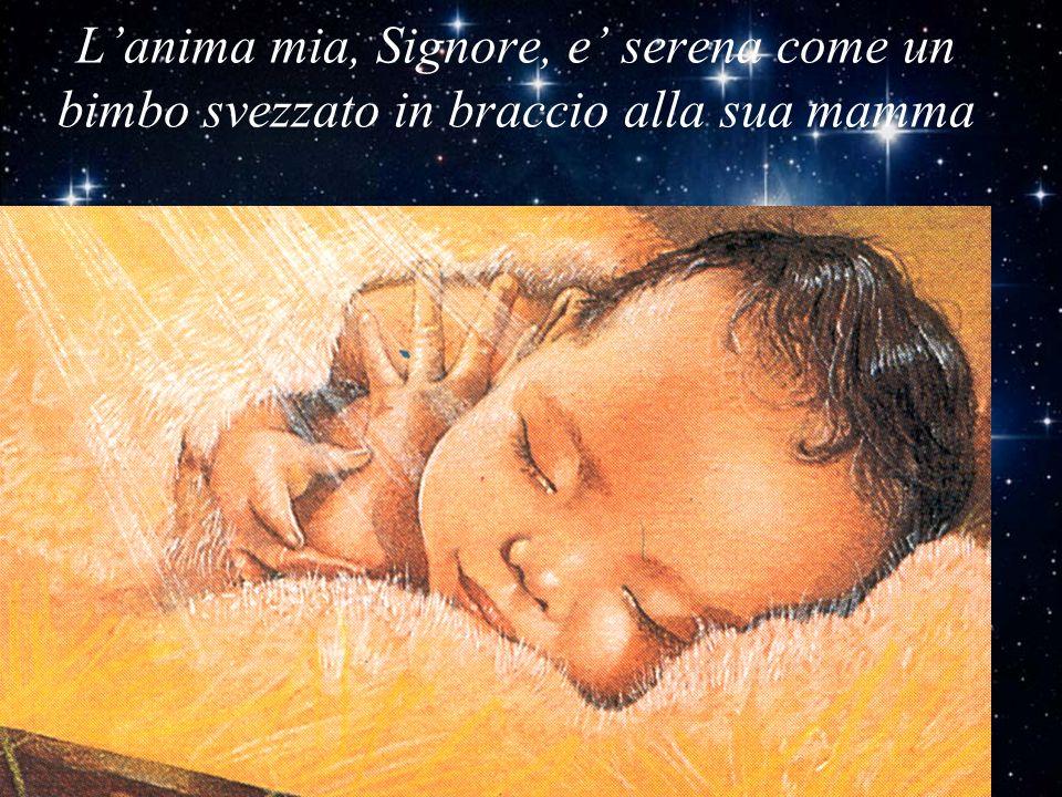 L'anima mia, Signore, e' serena come un bimbo svezzato in braccio alla sua mamma