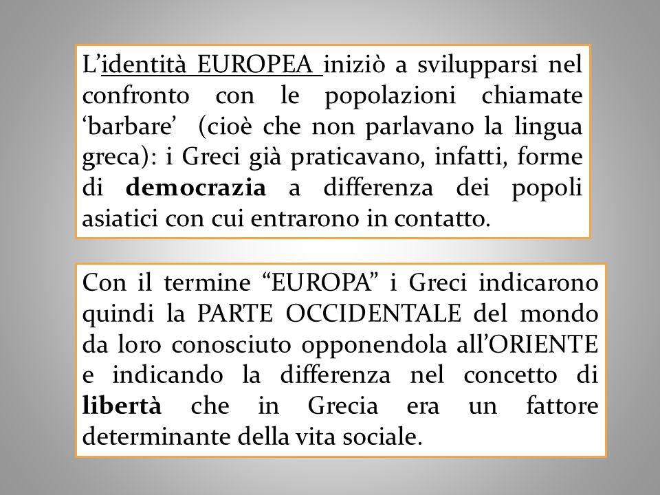 L'identità EUROPEA iniziò a svilupparsi nel confronto con le popolazioni chiamate 'barbare' (cioè che non parlavano la lingua greca): i Greci già praticavano, infatti, forme di democrazia a differenza dei popoli asiatici con cui entrarono in contatto.