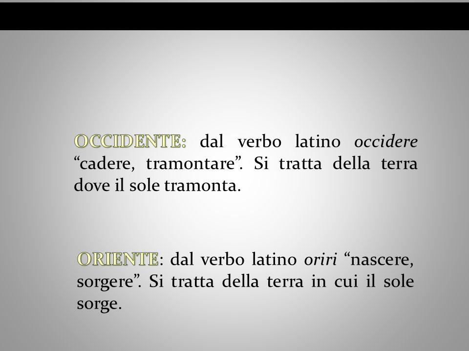 OCCIDENTE: dal verbo latino occidere cadere, tramontare