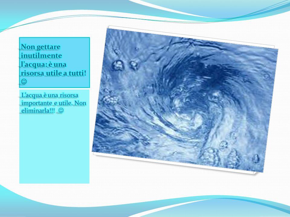 Non gettare inutilmente l'acqua: è una risorsa utile a tutti! 