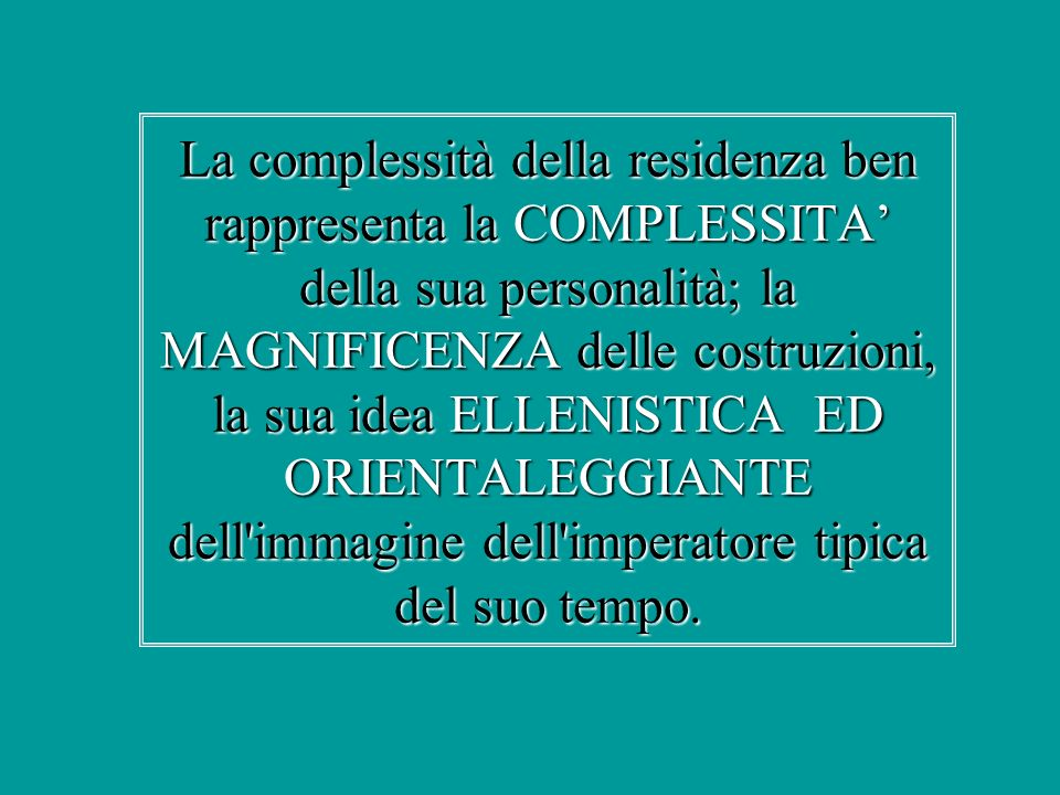 La complessità della residenza ben rappresenta la COMPLESSITA' della sua personalità; la MAGNIFICENZA delle costruzioni, la sua idea ELLENISTICA ED ORIENTALEGGIANTE dell immagine dell imperatore tipica del suo tempo.