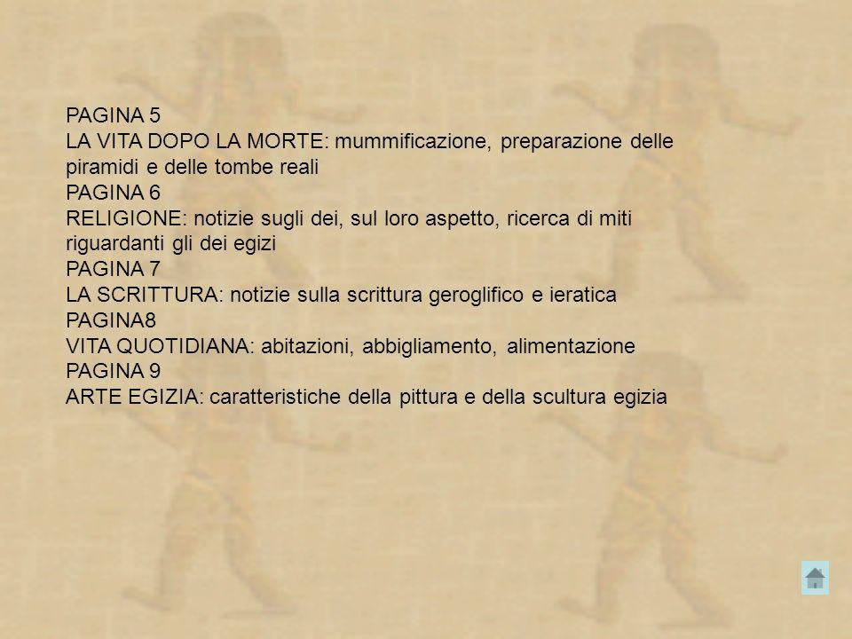 PAGINA 5 LA VITA DOPO LA MORTE: mummificazione, preparazione delle piramidi e delle tombe reali. PAGINA 6.