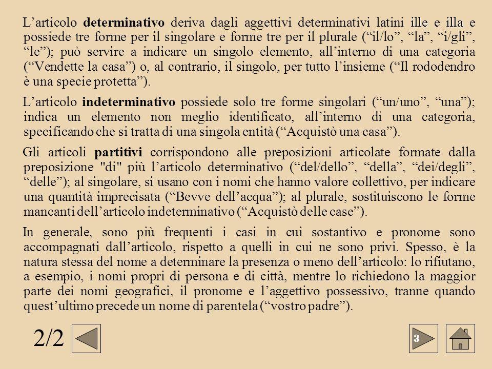 L'articolo determinativo deriva dagli aggettivi determinativi latini ille e illa e possiede tre forme per il singolare e forme tre per il plurale ( il/lo , la , i/gli , le ); può servire a indicare un singolo elemento, all'interno di una categoria ( Vendette la casa ) o, al contrario, il singolo, per tutto l'insieme ( Il rododendro è una specie protetta ).