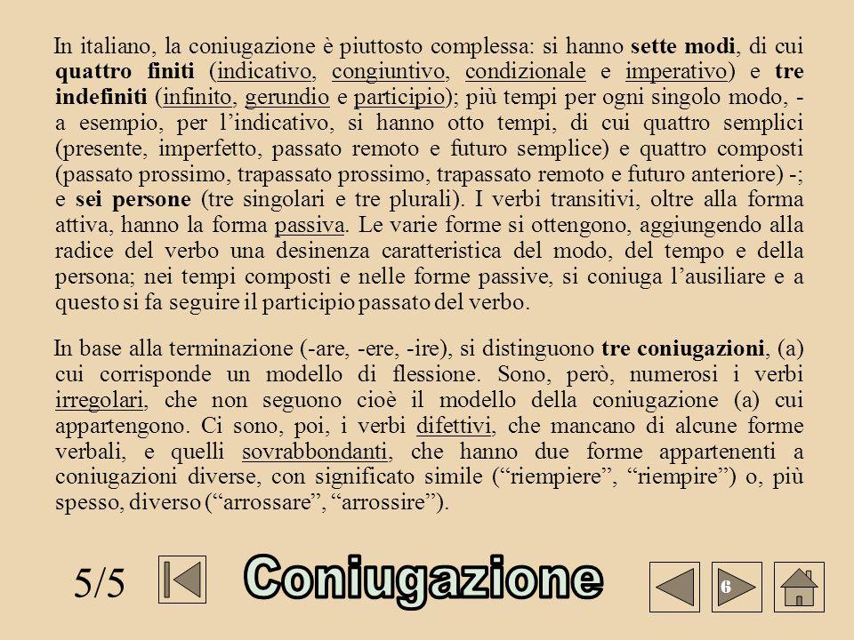In italiano, la coniugazione è piuttosto complessa: si hanno sette modi, di cui quattro finiti (indicativo, congiuntivo, condizionale e imperativo) e tre indefiniti (infinito, gerundio e participio); più tempi per ogni singolo modo, - a esempio, per l'indicativo, si hanno otto tempi, di cui quattro semplici (presente, imperfetto, passato remoto e futuro semplice) e quattro composti (passato prossimo, trapassato prossimo, trapassato remoto e futuro anteriore) -; e sei persone (tre singolari e tre plurali). I verbi transitivi, oltre alla forma attiva, hanno la forma passiva. Le varie forme si ottengono, aggiungendo alla radice del verbo una desinenza caratteristica del modo, del tempo e della persona; nei tempi composti e nelle forme passive, si coniuga l'ausiliare e a questo si fa seguire il participio passato del verbo.