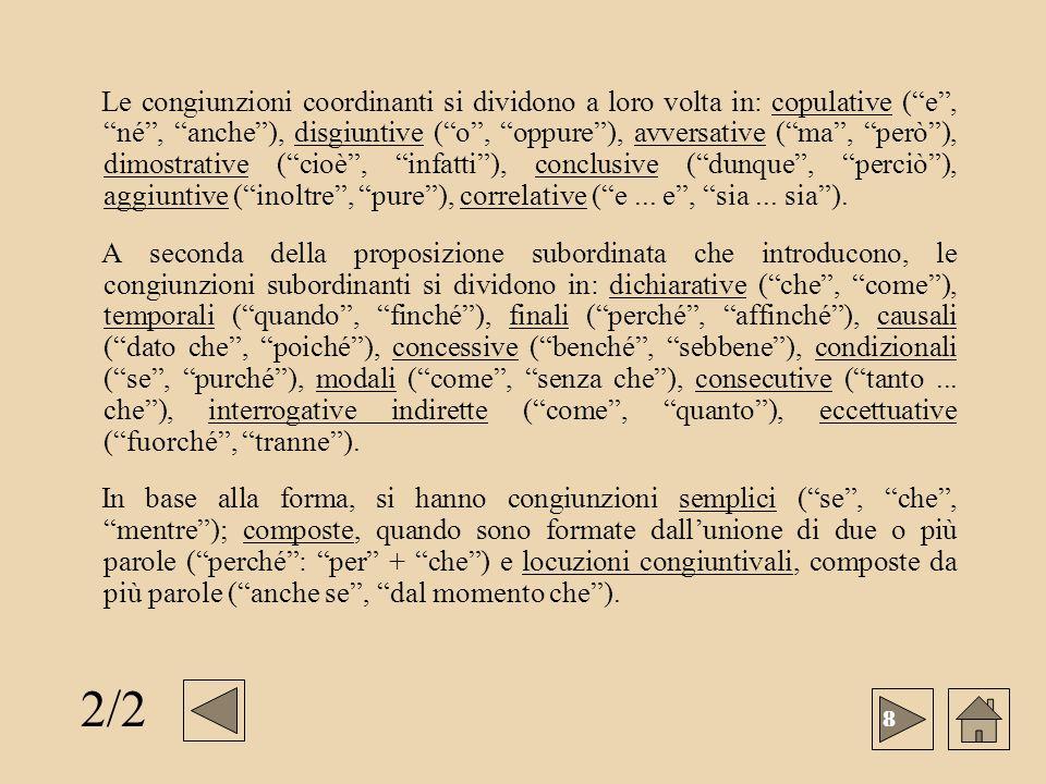 Le congiunzioni coordinanti si dividono a loro volta in: copulative ( e , né , anche ), disgiuntive ( o , oppure ), avversative ( ma , però ), dimostrative ( cioè , infatti ), conclusive ( dunque , perciò ), aggiuntive ( inoltre , pure ), correlative ( e ... e , sia ... sia ).