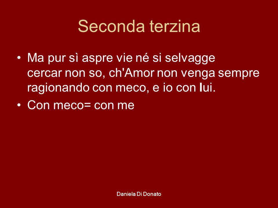 Seconda terzina Ma pur sì aspre vie né si selvagge cercar non so, ch Amor non venga sempre ragionando con meco, e io con lui.