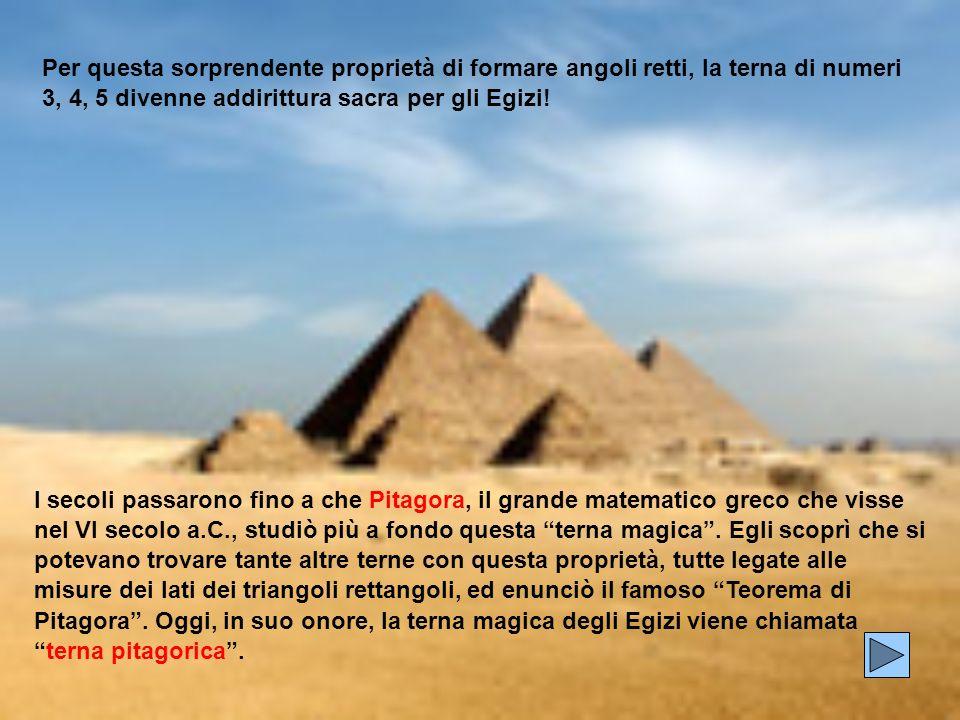 Per questa sorprendente proprietà di formare angoli retti, la terna di numeri 3, 4, 5 divenne addirittura sacra per gli Egizi!