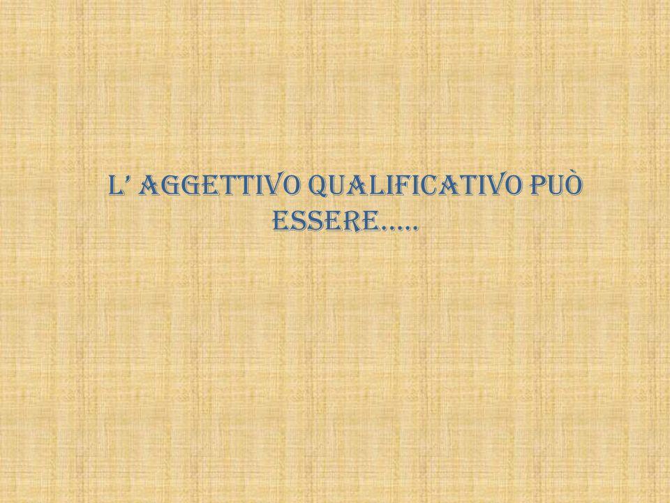 L' aggettivo qualificativo può essere…..