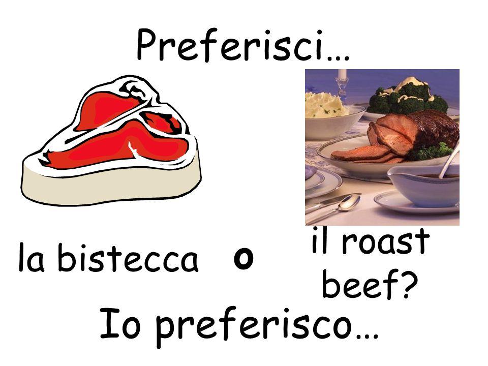 Preferisci… o la bistecca il roast beef Io preferisco…