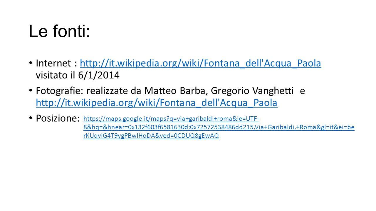 Le fonti: Internet : http://it.wikipedia.org/wiki/Fontana_dell Acqua_Paola visitato il 6/1/2014.
