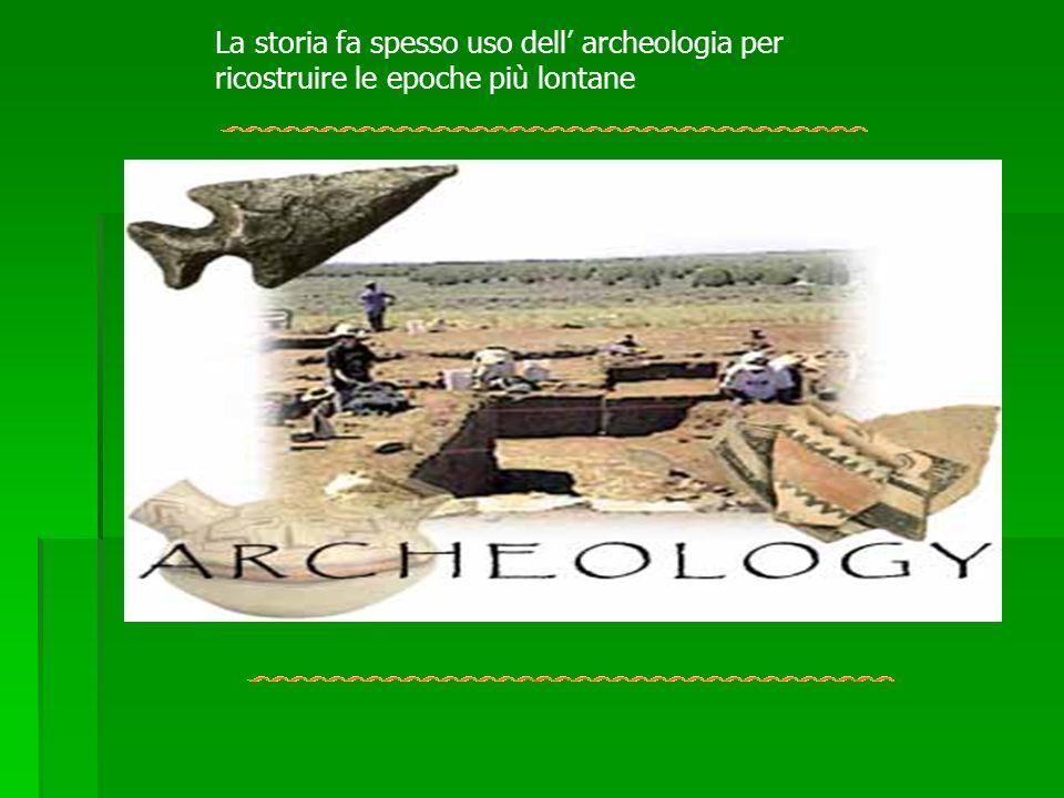 La storia fa spesso uso dell' archeologia per ricostruire le epoche più lontane