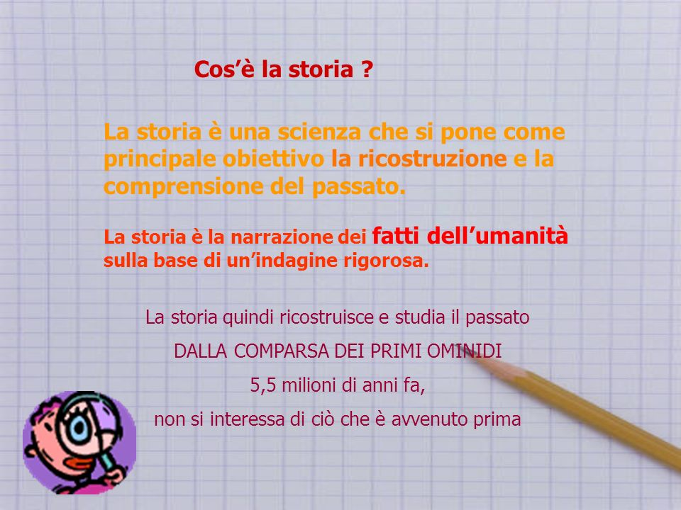 Cos'è la storia La storia è una scienza che si pone come principale obiettivo la ricostruzione e la comprensione del passato.