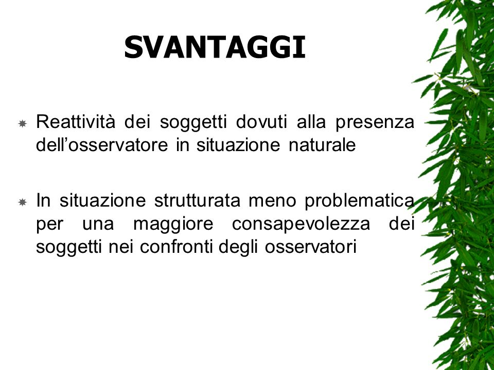 SVANTAGGIReattività dei soggetti dovuti alla presenza dell'osservatore in situazione naturale.