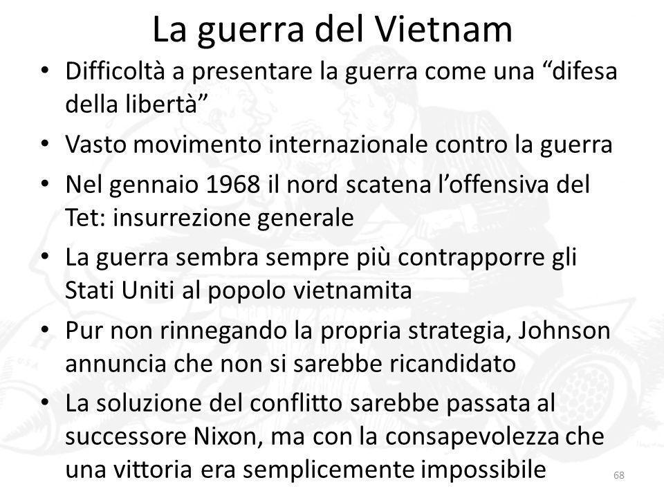 La guerra del Vietnam Difficoltà a presentare la guerra come una difesa della libertà Vasto movimento internazionale contro la guerra.