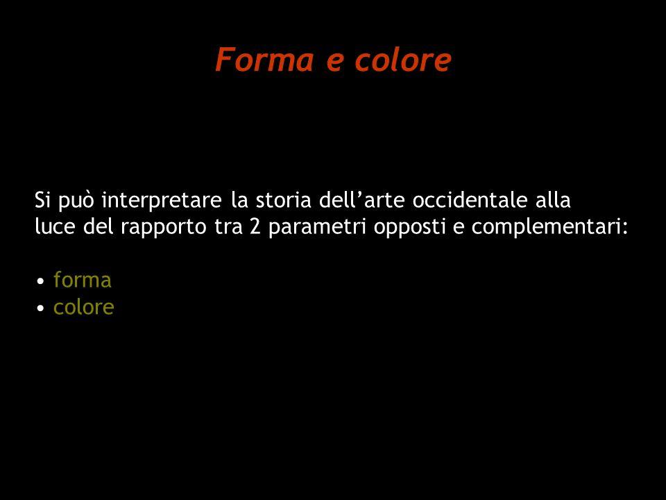 Forma e colore Si può interpretare la storia dell'arte occidentale alla. luce del rapporto tra 2 parametri opposti e complementari: