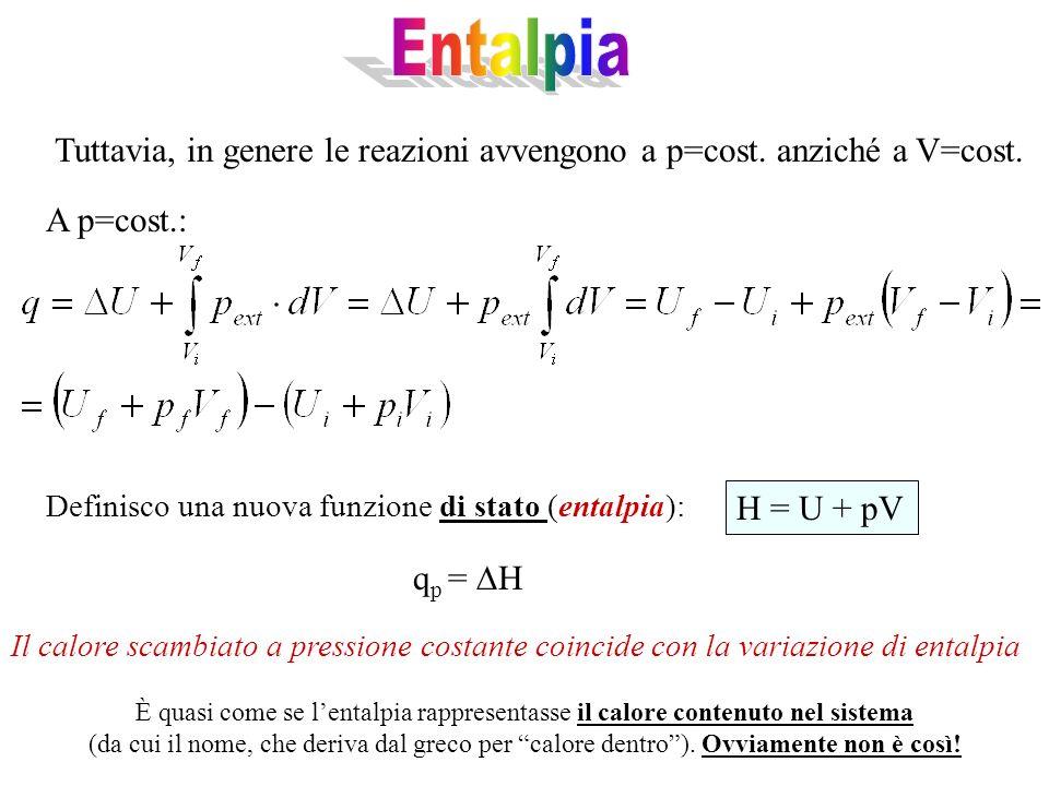 Entalpia Tuttavia, in genere le reazioni avvengono a p=cost. anziché a V=cost. A p=cost.: Definisco una nuova funzione di stato (entalpia):