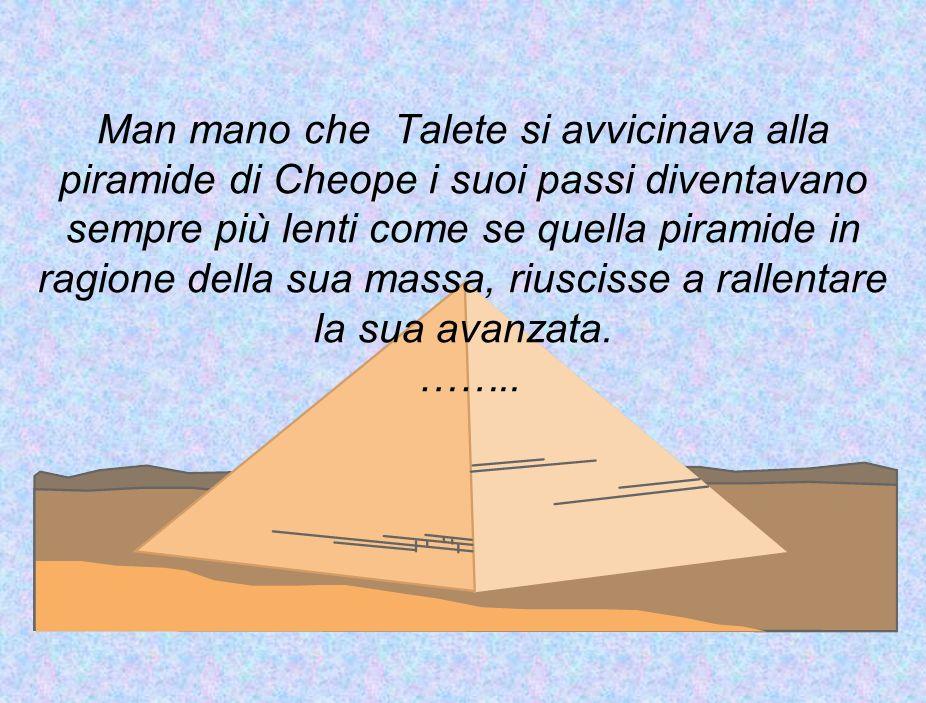 Man mano che Talete si avvicinava alla piramide di Cheope i suoi passi diventavano sempre più lenti come se quella piramide in ragione della sua massa, riuscisse a rallentare la sua avanzata.