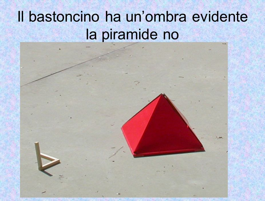 Il bastoncino ha un'ombra evidente la piramide no