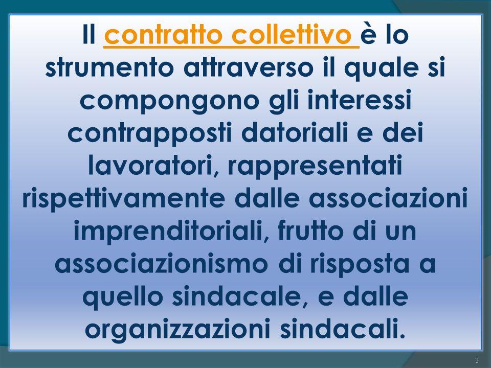 Il contratto collettivo è lo strumento attraverso il quale si compongono gli interessi contrapposti datoriali e dei lavoratori, rappresentati rispettivamente dalle associazioni imprenditoriali, frutto di un associazionismo di risposta a quello sindacale, e dalle organizzazioni sindacali.