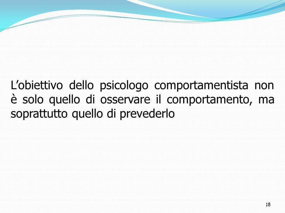 L'obiettivo dello psicologo comportamentista non è solo quello di osservare il comportamento, ma soprattutto quello di prevederlo