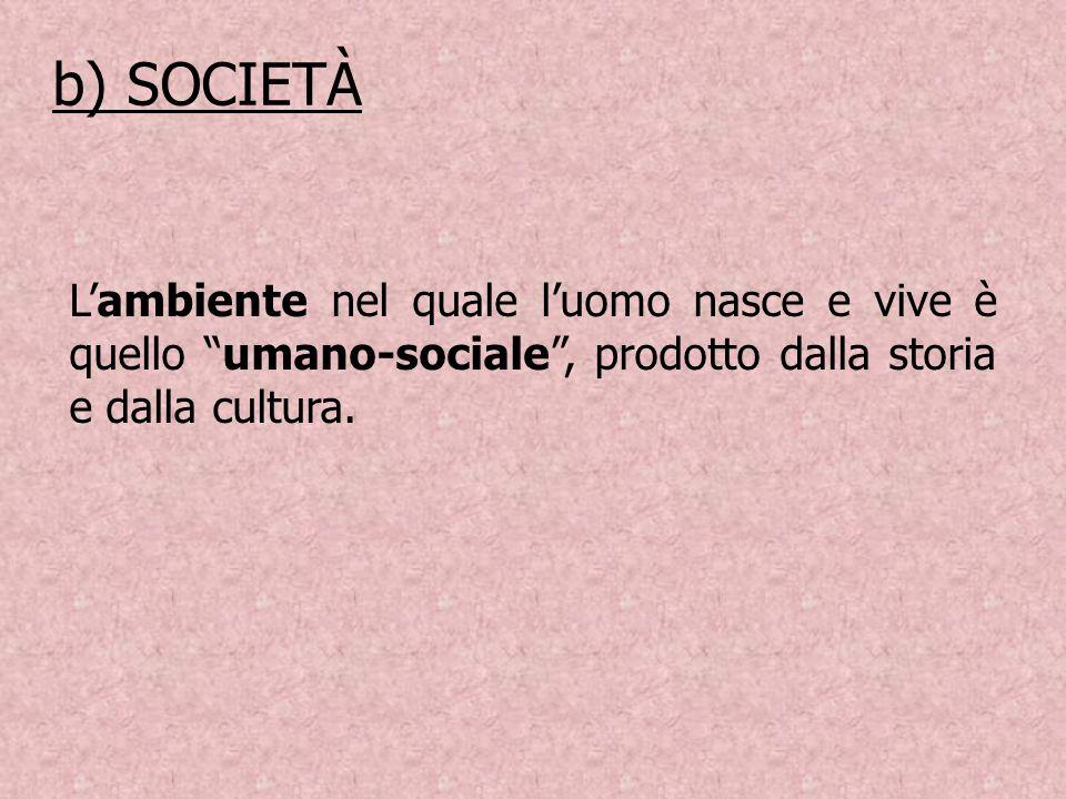 b) SOCIETÀ L'ambiente nel quale l'uomo nasce e vive è quello umano-sociale , prodotto dalla storia e dalla cultura.