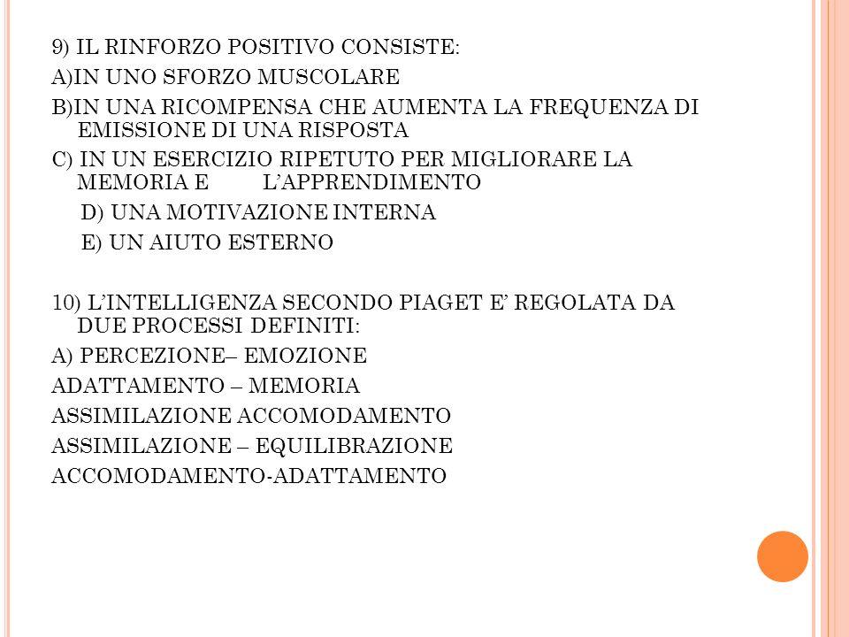 9) IL RINFORZO POSITIVO CONSISTE: A)IN UNO SFORZO MUSCOLARE B)IN UNA RICOMPENSA CHE AUMENTA LA FREQUENZA DI EMISSIONE DI UNA RISPOSTA C) IN UN ESERCIZIO RIPETUTO PER MIGLIORARE LA MEMORIA E L'APPRENDIMENTO D) UNA MOTIVAZIONE INTERNA E) UN AIUTO ESTERNO 10) L'INTELLIGENZA SECONDO PIAGET E' REGOLATA DA DUE PROCESSI DEFINITI: A) PERCEZIONE– EMOZIONE ADATTAMENTO – MEMORIA ASSIMILAZIONE ACCOMODAMENTO ASSIMILAZIONE – EQUILIBRAZIONE ACCOMODAMENTO-ADATTAMENTO