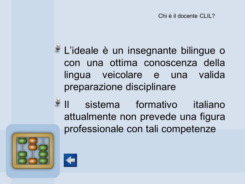 Chi è il docente CLIL L'ideale è un insegnante bilingue o con una ottima conoscenza della lingua veicolare e una valida preparazione disciplinare.