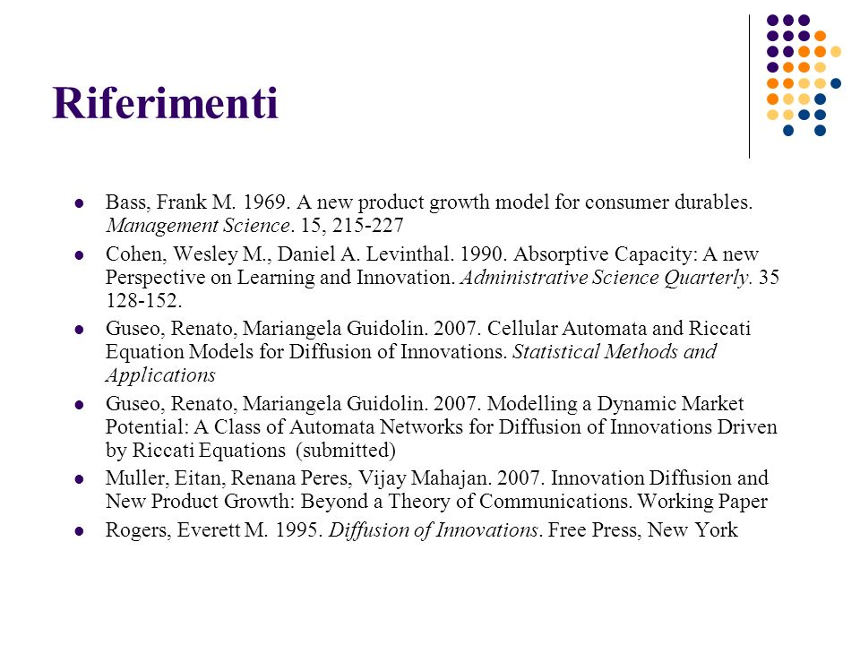 Riferimenti Bass, Frank M. 1969. A new product growth model for consumer durables. Management Science. 15, 215-227.