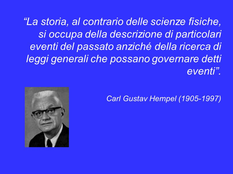 La storia, al contrario delle scienze fisiche, si occupa della descrizione di particolari eventi del passato anziché della ricerca di leggi generali che possano governare detti eventi .