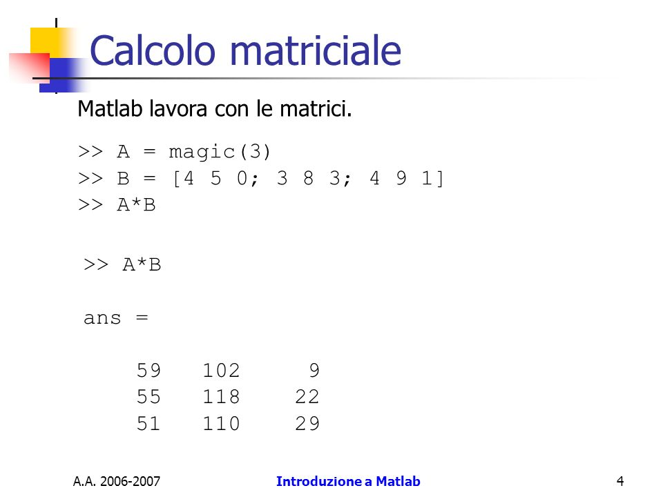 Calcolo matriciale Matlab lavora con le matrici. >> A = magic(3)