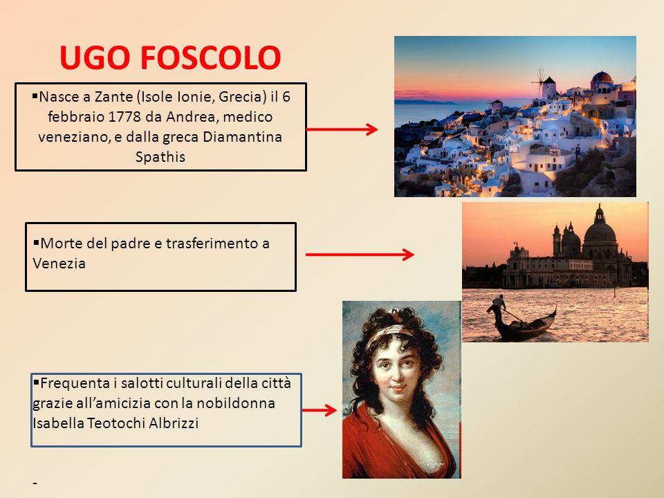 UGO FOSCOLO Nasce a Zante (Isole Ionie, Grecia) il 6 febbraio 1778 da Andrea, medico veneziano, e dalla greca Diamantina Spathis.