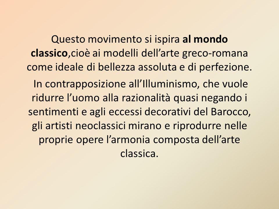 Questo movimento si ispira al mondo classico,cioè ai modelli dell'arte greco-romana come ideale di bellezza assoluta e di perfezione.