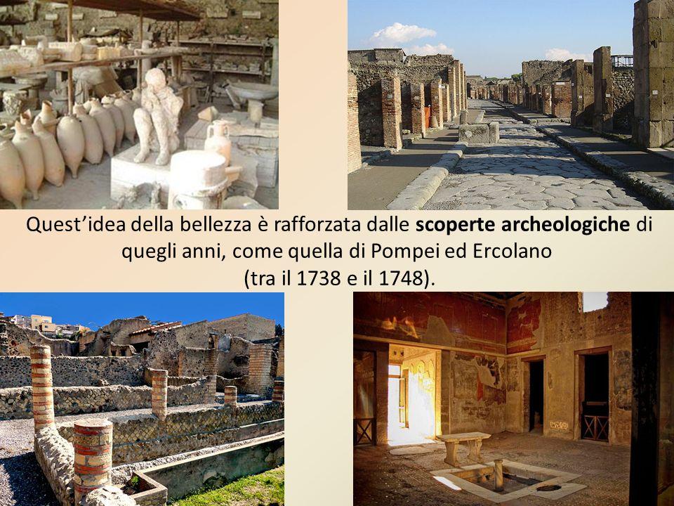 Quest'idea della bellezza è rafforzata dalle scoperte archeologiche di quegli anni, come quella di Pompei ed Ercolano (tra il 1738 e il 1748).
