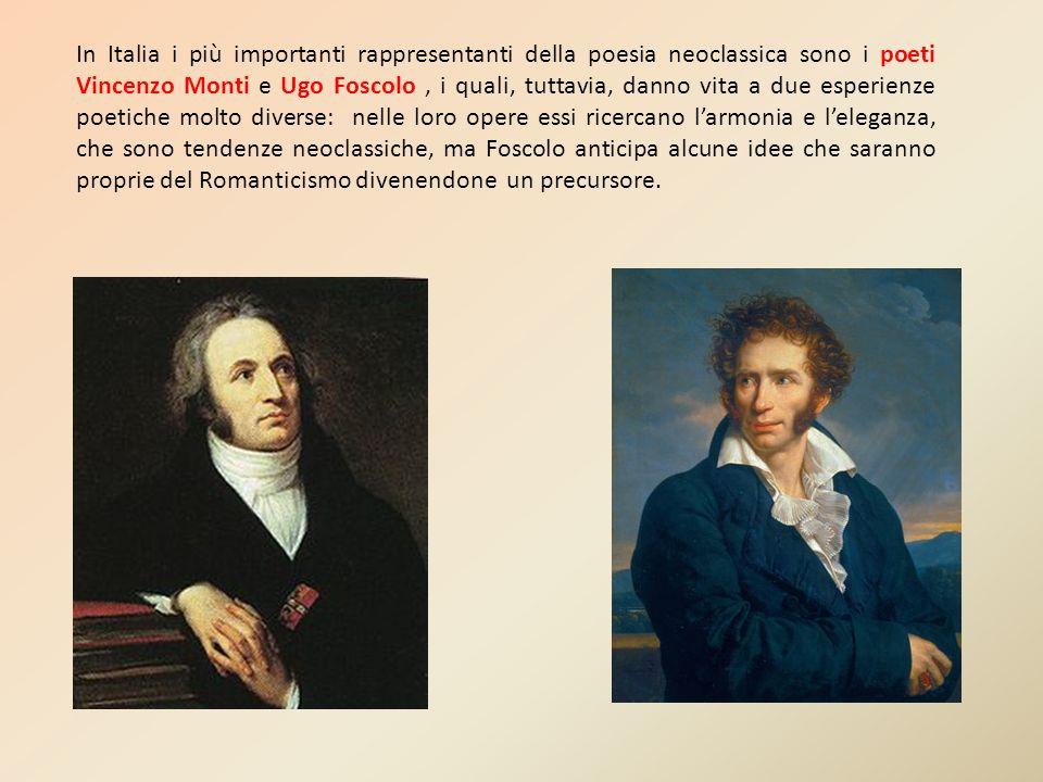 In Italia i più importanti rappresentanti della poesia neoclassica sono i poeti Vincenzo Monti e Ugo Foscolo , i quali, tuttavia, danno vita a due esperienze poetiche molto diverse: nelle loro opere essi ricercano l'armonia e l'eleganza, che sono tendenze neoclassiche, ma Foscolo anticipa alcune idee che saranno proprie del Romanticismo divenendone un precursore.
