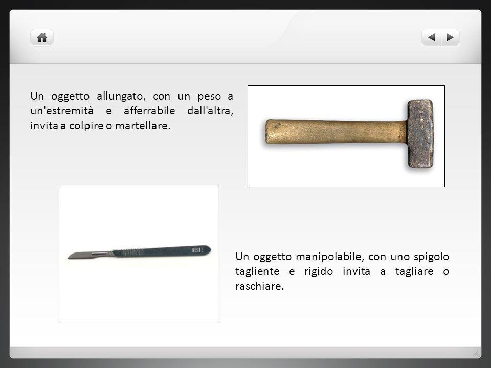 Un oggetto allungato, con un peso a un estremità e afferrabile dall altra, invita a colpire o martellare.