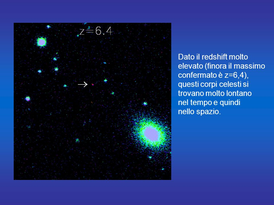 Dato il redshift molto elevato (finora il massimo. confermato è z=6,4), questi corpi celesti si. trovano molto lontano.