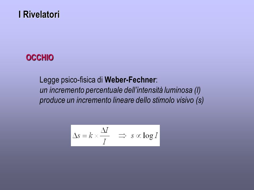 I Rivelatori OCCHIO Legge psico-fisica di Weber-Fechner:
