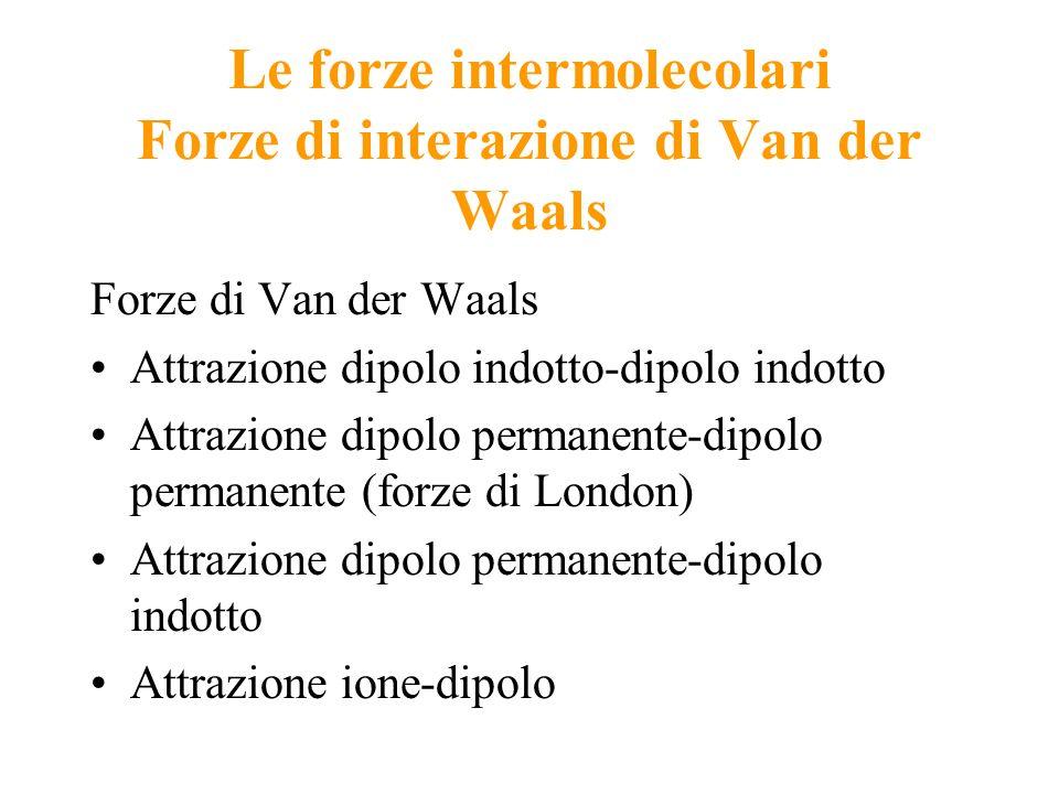 Le forze intermolecolari Forze di interazione di Van der Waals