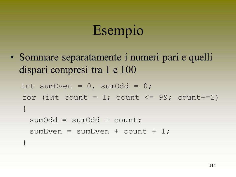 Esempio Sommare separatamente i numeri pari e quelli dispari compresi tra 1 e 100. int sumEven = 0, sumOdd = 0;