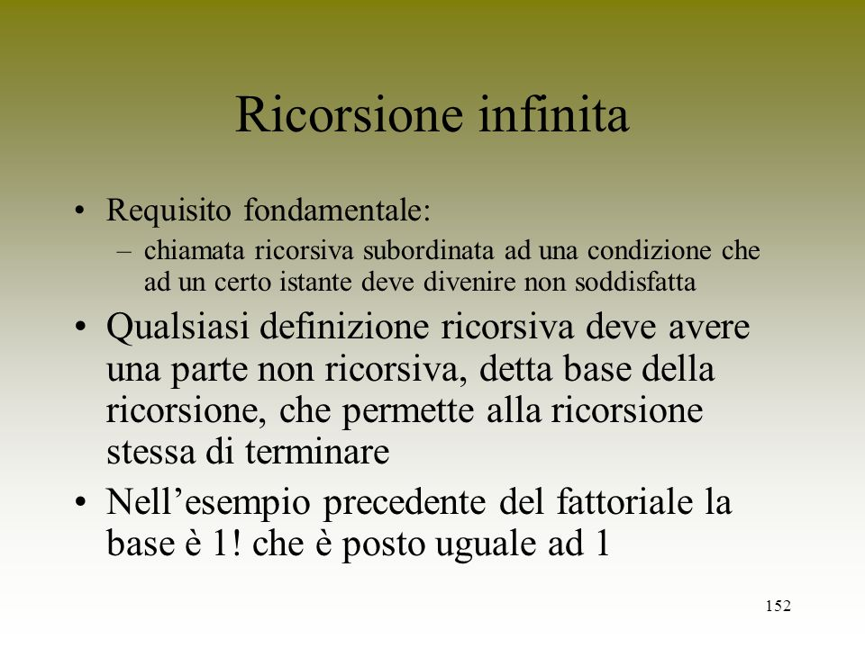 Ricorsione infinitaRequisito fondamentale: chiamata ricorsiva subordinata ad una condizione che ad un certo istante deve divenire non soddisfatta.