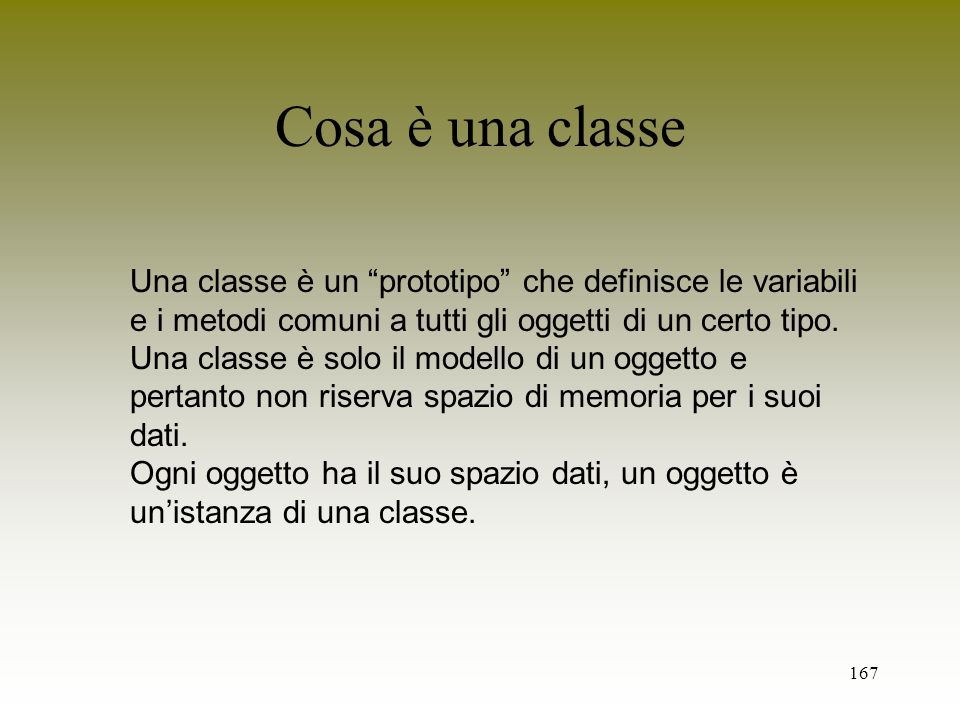 Cosa è una classe Una classe è un prototipo che definisce le variabili. e i metodi comuni a tutti gli oggetti di un certo tipo.