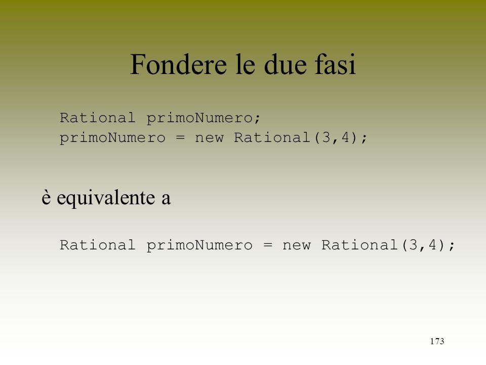 Fondere le due fasi Rational primoNumero; primoNumero = new Rational(3,4); è equivalente a Rational primoNumero = new Rational(3,4);
