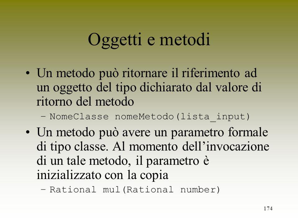 Oggetti e metodi Un metodo può ritornare il riferimento ad un oggetto del tipo dichiarato dal valore di ritorno del metodo.