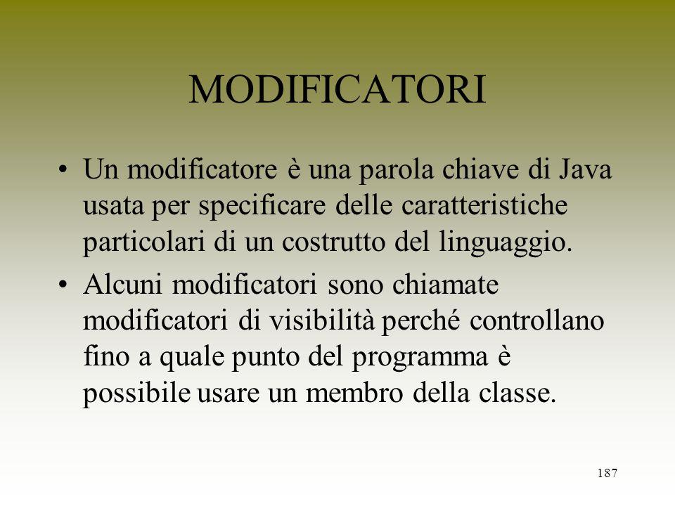 MODIFICATORI Un modificatore è una parola chiave di Java usata per specificare delle caratteristiche particolari di un costrutto del linguaggio.