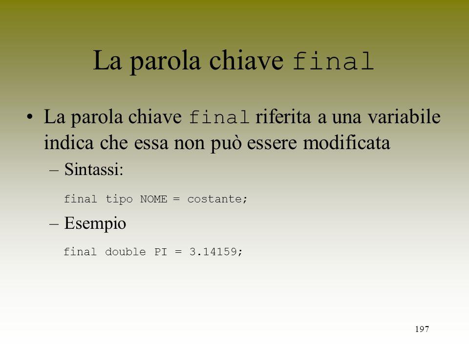 La parola chiave final La parola chiave final riferita a una variabile indica che essa non può essere modificata.