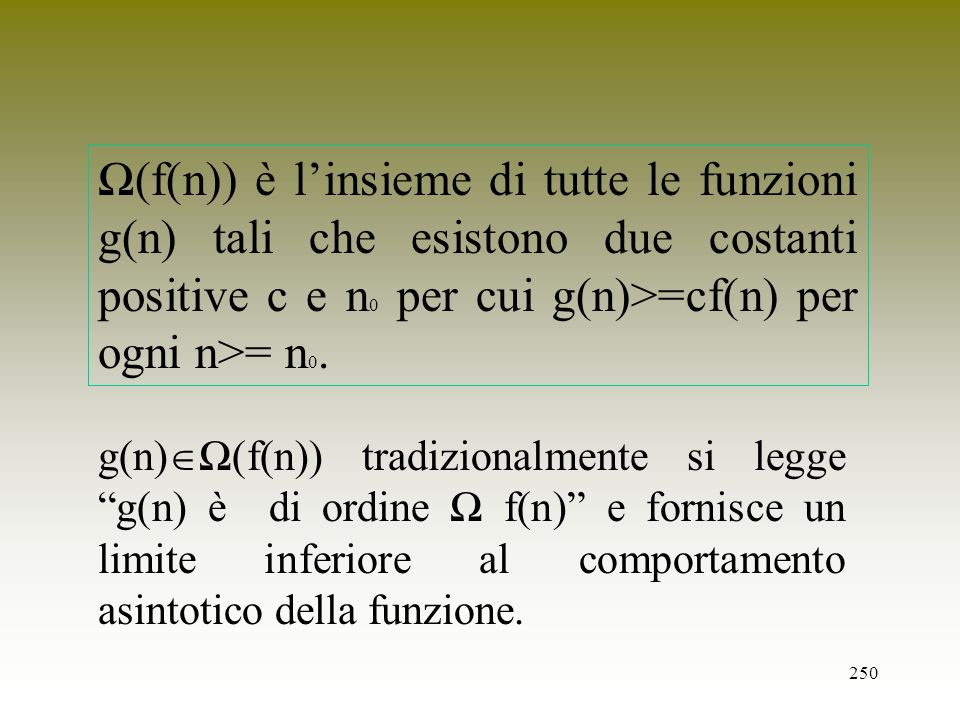 Ω(f(n)) è l'insieme di tutte le funzioni g(n) tali che esistono due costanti positive c e n0 per cui g(n)>=cf(n) per ogni n>= n0.