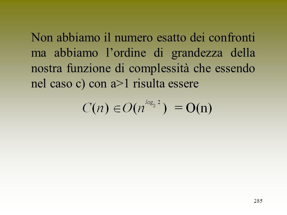 Non abbiamo il numero esatto dei confronti ma abbiamo l'ordine di grandezza della nostra funzione di complessità che essendo nel caso c) con a>1 risulta essere