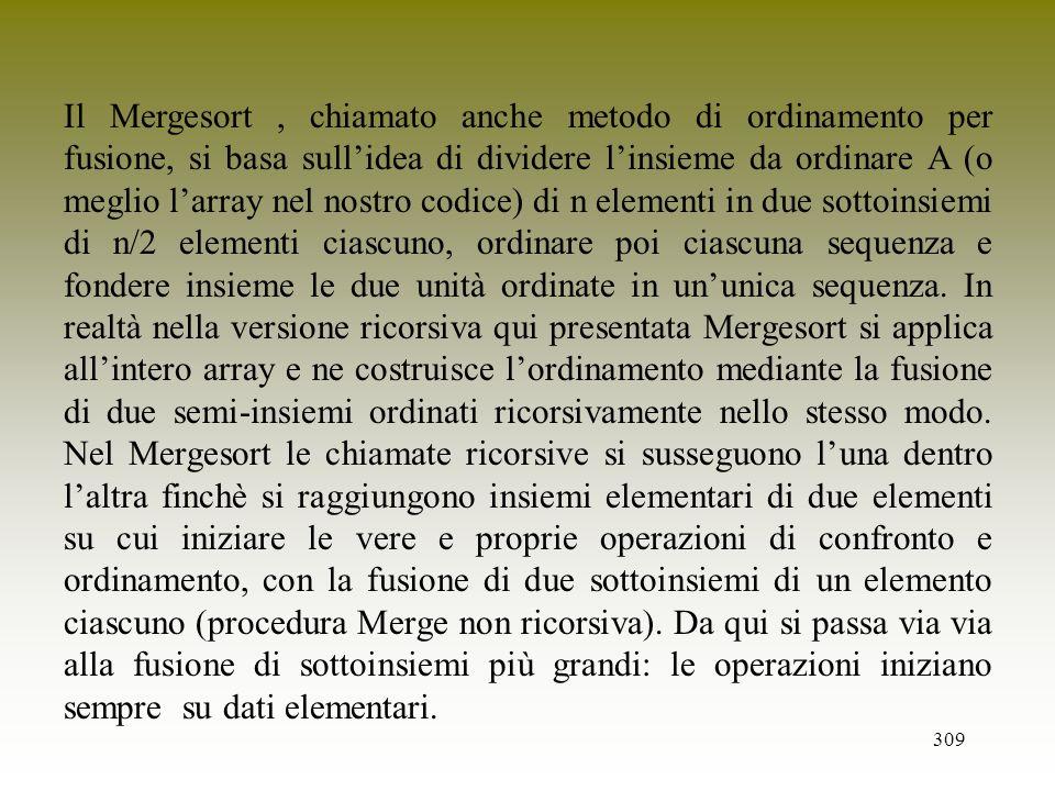 Il Mergesort , chiamato anche metodo di ordinamento per fusione, si basa sull'idea di dividere l'insieme da ordinare A (o meglio l'array nel nostro codice) di n elementi in due sottoinsiemi di n/2 elementi ciascuno, ordinare poi ciascuna sequenza e fondere insieme le due unità ordinate in un'unica sequenza.
