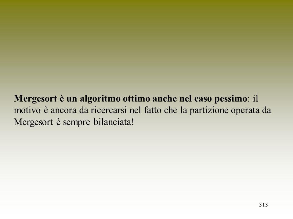 Mergesort è un algoritmo ottimo anche nel caso pessimo: il motivo è ancora da ricercarsi nel fatto che la partizione operata da Mergesort è sempre bilanciata!